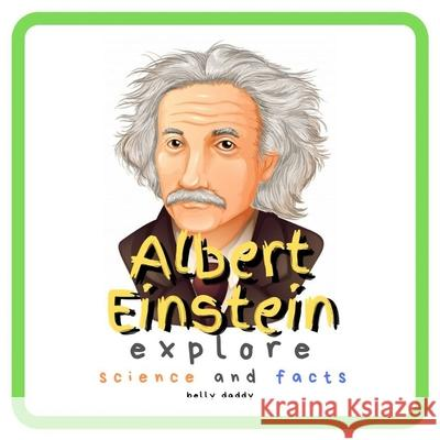 Albert Einstein Explore Science and Facts: Who Was Albert Einstein ? His Life and Ideas Belly Daddy 9781689336796