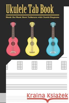 Ukulele Tab Book: Blank Uke Music Sheet Tablature Composition and Songwriting Ukulele Music Song with Chords Diagrams Lyric Lines Tab Bl Karen P 9781689445665