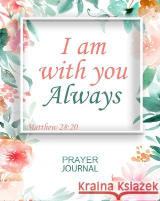 I Am With You Always: Guided Prayer and Sermon Journal: 101 moments of Prayer, Praise and Thanks Elisabeth J. Green 9781689755016