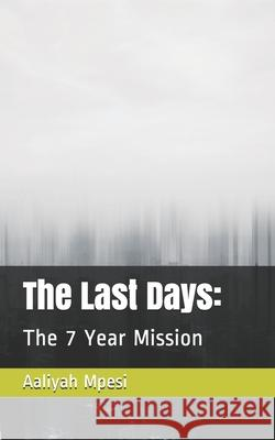 The Last Days: : The 7 Year Mission Aaliyah Mpesi 9781689832137