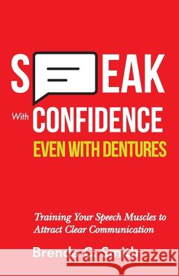 Speak With Confidence Even With Dentures: Training Your Speech Muscles to Attract Clear Communication Brenda C. Smith 9781689953788