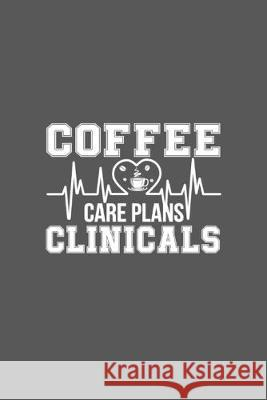 Coffee Care Plans Clinicals: Cute Gifts For Nurses - Academic Year Journal / Notebook Blank Lined Ruled Nurse Planner Mahleen 9781692285579