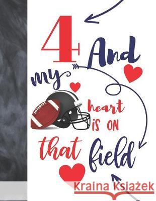 4 And My Heart Is On That Field: Football Gifts For Boys And Girls A Sketchbook Sketchpad Activity Book For Kids To Draw And Sketch In Not So Boring Sketchbooks 9781692451424