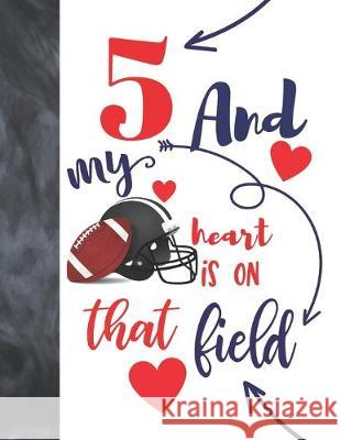 5 And My Heart Is On That Field: Football Gifts For Boys And Girls A Sketchbook Sketchpad Activity Book For Kids To Draw And Sketch In Not So Boring Sketchbooks 9781692451882
