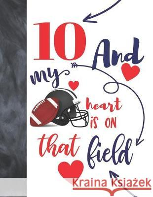 10 And My Heart Is On That Field: Football Gifts For Boys And Girls A Sketchbook Sketchpad Activity Book For Kids To Draw And Sketch In Not So Boring Sketchbooks 9781692454845