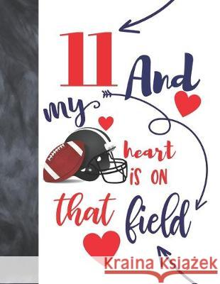 11 And My Heart Is On That Field: Football Gifts For Boys And Girls A Sketchbook Sketchpad Activity Book For Kids To Draw And Sketch In Not So Boring Sketchbooks 9781692455095