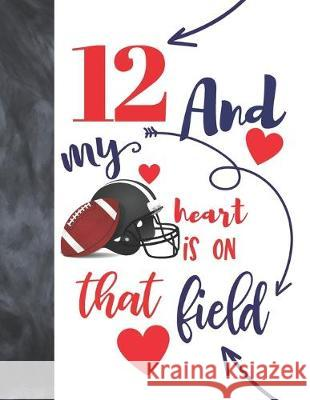 12 And My Heart Is On That Field: Football Gifts For Boys And Girls A Sketchbook Sketchpad Activity Book For Kids To Draw And Sketch In Not So Boring Sketchbooks 9781692455231