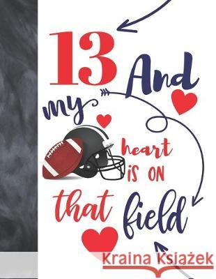 13 And My Heart Is On That Field: Football Gifts For Boys And Girls A Sketchbook Sketchpad Activity Book For Teen Kids To Draw And Sketch In Not So Boring Sketchbooks 9781692455385