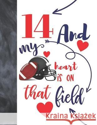 14 And My Heart Is On That Field: Football Gifts For Boys And Girls A Sketchbook Sketchpad Activity Book For Teen Kids To Draw And Sketch In Not So Boring Sketchbooks 9781692455446
