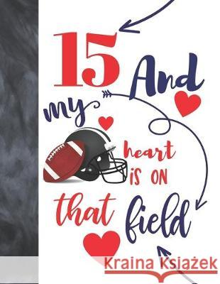 15 And My Heart Is On That Field: Football Gifts For Boys And Girls A Sketchbook Sketchpad Activity Book For Teen Kids To Draw And Sketch In Not So Boring Sketchbooks 9781692455521