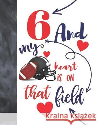6 And My Heart Is On That Field: Football College Ruled Composition Writing School Notebook To Take Classroom Teachers Notes - Players Notepad For Boy Not So Boring Notebooks 9781692519988