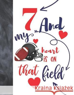 7 And My Heart Is On That Field: Football College Ruled Composition Writing School Notebook To Take Classroom Teachers Notes - Players Notepad For Boy Not So Boring Notebooks 9781692520441