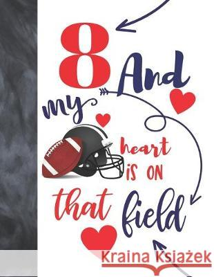 8 And My Heart Is On That Field: Football College Ruled Composition Writing School Notebook To Take Classroom Teachers Notes - Players Notepad For Boy Not So Boring Notebooks 9781692520854