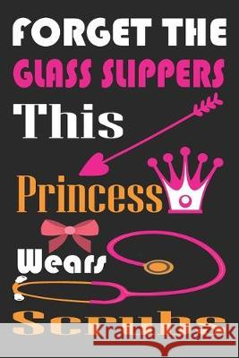 Forget the Glass Slippers, This Princess Wears Scrubs: Motivational Cover for Doctors and Medical Students, Nurse Journal, Stethoscope with Heart Note Nurse Gif 9781692556433