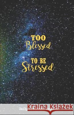 TOO BLESSED TO BE STRESSED Daily Gratitude Journal: Dark Blue & Black Galaxy - Five Minutes a Day - Cultivate an Attitude of Gratitude ( 5.5 x 8.5) Pr Motivational Affirmation Journals Thankful Grateful Blessed 9781692618209