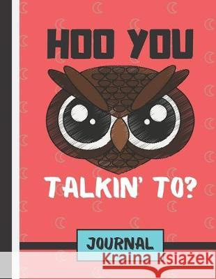 Hoo You Talkin' To ? (JOURNAL): Angry Owl Quote Print Novelty Gift: Owl Journal for Kids, Teens, Girls, Men and Women Blue Havana Press 9781692973599