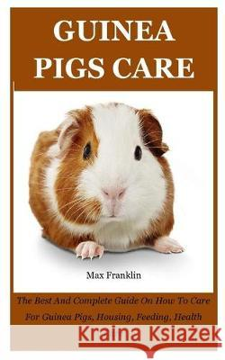 Guinea Pigs: The Best And Complete Guide On How To Care For Guinea Pigs, Housing, Feeding, Health Care Max Franklin 9781693118944