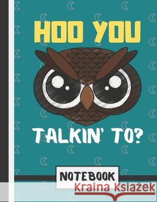 Hoo You Talkin' To? (NOTEBOOK): Angry Looking Owl Quote Novelty Gift - Owl Notebook for Teens, Girls, Boys Blue Havana Press 9781693616280