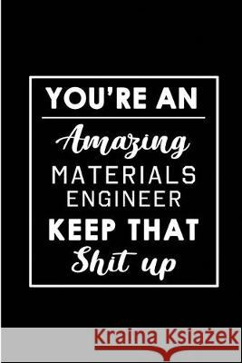You're An Amazing Materials Engineer. Keep That Shit Up.: Blank Lined Funny Materials Engineering Journal Notebook Diary - Perfect Gag Birthday, Appre Workplace -. Wonders 9781693779602