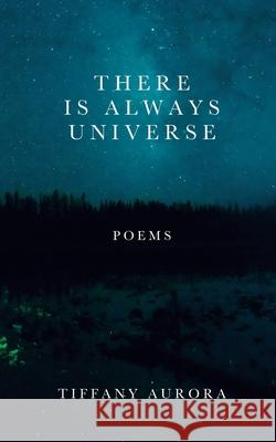 There Is Always Universe: Poems Tiffany Aurora 9781693958328