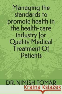 Managing the standards to promote health in the health-care industry for Quality Medical Treatment Of Patients Nimish Tomar 9781694216229