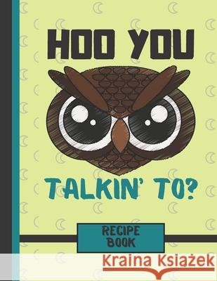 Hoo You Talkin' To? (RECIPE BOOK): Angry Owl Face Quote Quote Cooking Gift: Owl Recipe Book for Kids, Children, Boys, Girls, Teens Blue Havana Press 9781694292940