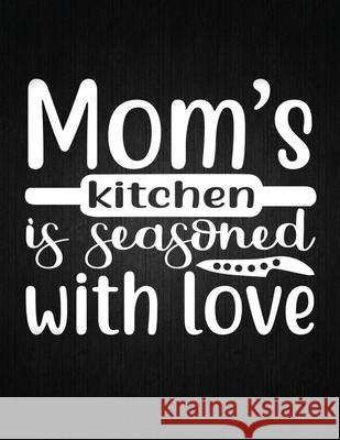 Mom's kitchen is seasoned with love: Recipe Notebook to Write In Favorite Recipes - Best Gift for your MOM - Cookbook For Writing Recipes - Recipes an Recipe Journal 9781694326225