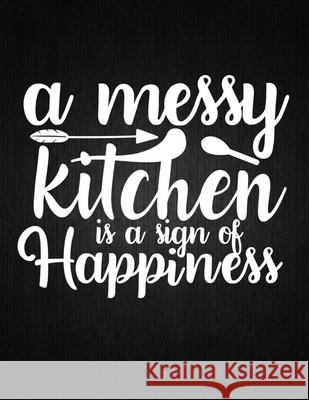 A messy kitchen is a sign of happiness: Recipe Notebook to Write In Favorite Recipes - Best Gift for your MOM - Cookbook For Writing Recipes - Recipes Recipe Journal 9781694326690
