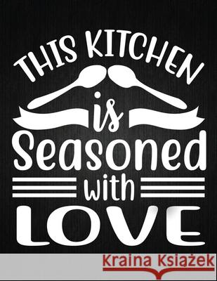 This kitchen is seasoned with love: Recipe Notebook to Write In Favorite Recipes - Best Gift for your MOM - Cookbook For Writing Recipes - Recipes and Recipe Journal 9781694326751