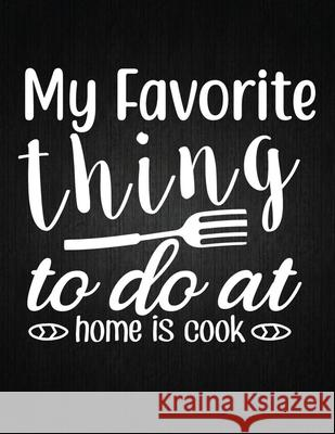My favorite thing to do at home is cook: Recipe Notebook to Write In Favorite Recipes - Best Gift for your MOM - Cookbook For Writing Recipes - Recipe Recipe Journal 9781694326935