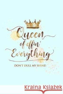 Queen of effin' Everything DON'T DULL MY SHINE!: Lined Notebook, 110 Pages -Funny and Empowering Quote on Light Aqua Blue Matte Soft Cover, 6X9 Journa Memes the Word Press 9781694499059