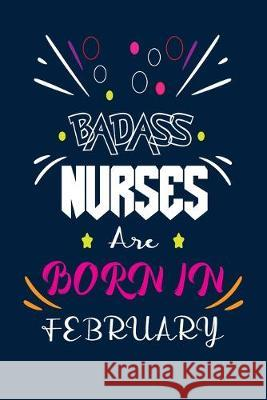 Badass Nurses Are Born In February: Nurse Funny Journal Notebooks Diary as Birthday, Welcome, Farewell, Appreciation, Thank You, Born in February, Chr Badass Nurse Gift Press 9781694534408