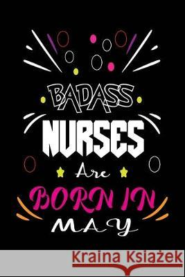 Badass Nurses Are Born In May: Nurse Funny Journal Notebooks Diary as Birthday, Welcome, Farewell, Appreciation, Thank You, Born in May, Christmas Gi Badass Nurse Gift Press 9781694538987