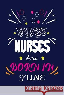 Badass Nurses Are Born In June: Nurse Funny Journal Notebooks Diary as Birthday, Welcome, Farewell, Appreciation, Thank You, Born in June, Christmas G Badass Nurse Gift Press 9781694554765