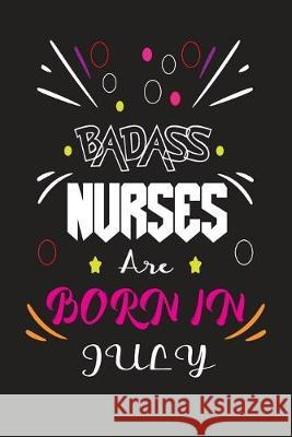 Badass Nurses Are Born In July: Nurse Funny Journal Notebooks Diary as Birthday, Welcome, Farewell, Appreciation, Thank You, Born in July, Christmas G Badass Nurse Gift Press 9781694556950