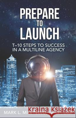 Prepare to Launch: T-10 Steps to Success in a Multiline Agency Mark L. Miletello 9781695384781