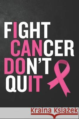 Fight Cancer Don't Quit: Uplifting Cancer Awareness Journal / Notebook / Diary / Motivational Gift For Breast Cancer Awareness, Inspirational Q Publishing B 9781695595361
