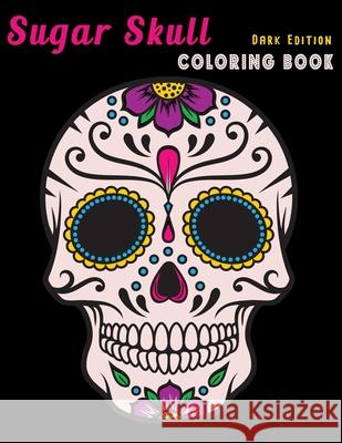 Sugar Skull Coloring Book Dark Edition: Dia de Los Muertos Stress Relieving Relaxation Midnight Edition Black Paper Detailed Drawings for Adults Older Arty Midnight 9781695727205