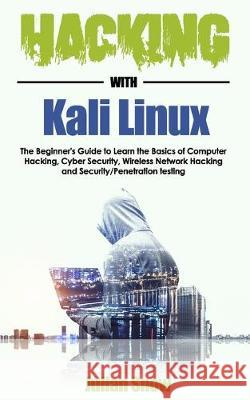 Hacking with Kali Linux: The Beginner's Guide to Learn the Basics of Computer Hacking, Cyber Security, Wireless Network Hacking and Security/Pe Julian Snow 9781695786639