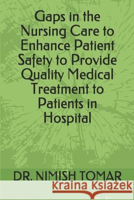 Gaps in the Nursing Care to enhance Patient Safety to Provide Quality Medical Treatment to Patients in Hospital Nimish Tomar 9781696251914