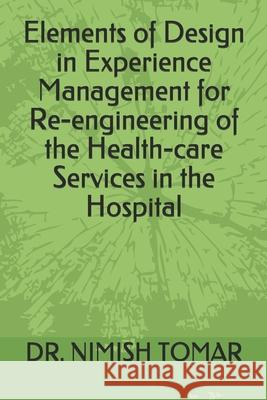 Elements of Design in Experience Management for Re-engineering of the Health-care Services in the Hospital Nimish Tomar 9781697628975