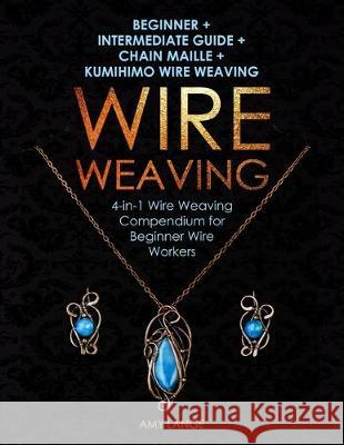 Wire Weaving: Beginner + Intermediate Guide + Chain Maille + Kumihimo Wire Weaving: 4-in-1 Wire Weaving Compendium for Beginners Amy Lange 9781698191867