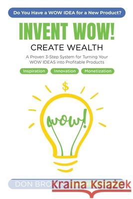 Invent Wow: A Proven 3 Step System for Turning Your WOW IDEAS Into Profitable Products Don Brown 9781701604773 Independently Published