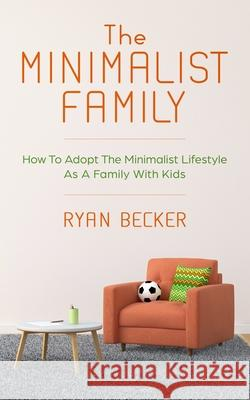 The Minimalist Family: How To Adopt The Minimalist Lifestyle As A Family With Kids Ryan Becker 9781702726962