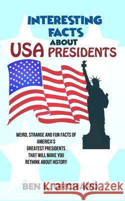 Interesting Facts About US Presidents: Weird, Strange And Fun Facts Of America's Greatest Presidents That Will Make You Rethink About History Ben L. Orchard 9781702916196