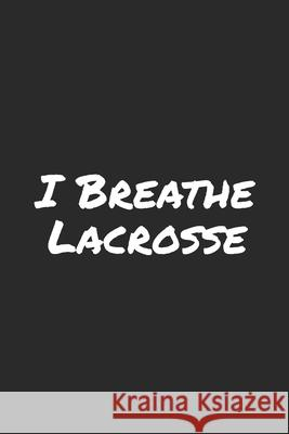 I Breathe Lacrosse: Blank Lined Notebook Mark O 9781703700862
