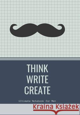 THINK WRITE CREATE with Inspirational quotes to motivate Men in Business Work Getting Jobs done: Ultimate Notebook for Men Krisanto Studios 9781703765663