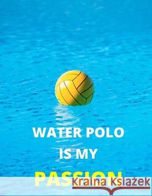 Water Polo Is My Passion: Notebook/Journal: Amazing Notebook/Journal - Perfectly Sized 8.5x11