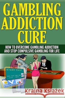 Gambling Addiction Cure: How To Overcome Gambling Addiction And Stop Compulsive Gambling For Life Anthony Wilkenson 9781704794112