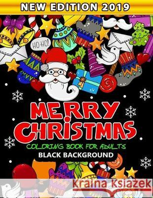 Merry Christmas Coloring Book for Adults Black Background: New Edition 2019 An Adults Coloring Book Featuring Fun and Stress Relief Nox Smith 9781704945637